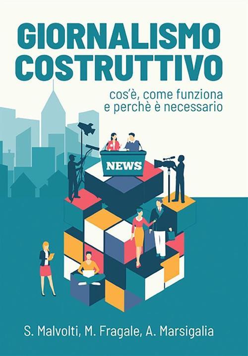 Giornalismo costruttivo. Cos'è, come funziona e perché è necessario - Martina Fragale,Silvio Malvolti,Alessia Marsigalia - ebook