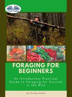 Foraging for beginners. A practical guide to foraging for survival in the wild
