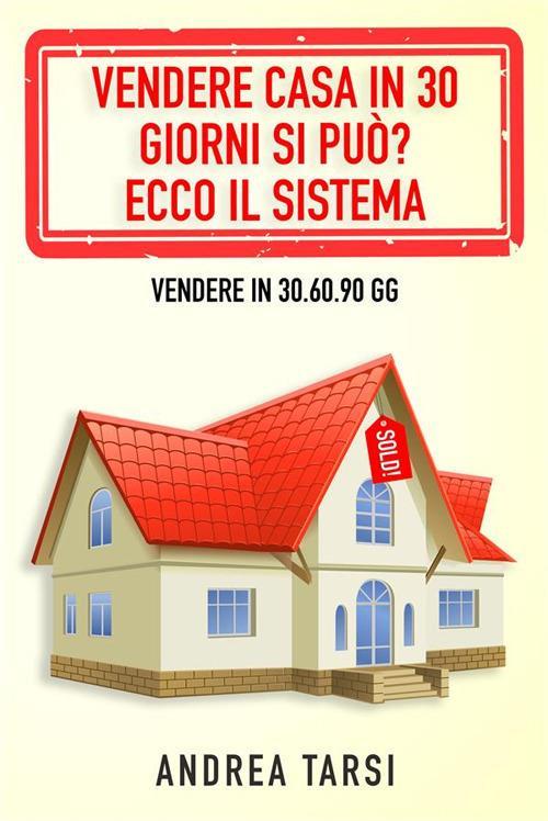 Vendere casa in 30 giorni si può? Ecco il sistema. Vendere in 30.60.90 gg - Andrea Tarsi - ebook