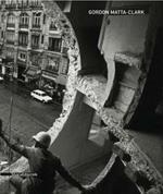 Gordon Matta-Clark. Catalogo della mostra (Siena, 6 giugno-19 ottobre 2008). Ediz. italiana e inglese