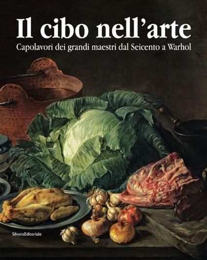 Il cibo nell'arte. Capolavori dei grandi maestri dal Seicento a Warhol. Catalogo della mostra (Brescia, 24 gennaio-14 giugno 2015) - copertina