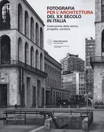 Fotografia per l'architettura del XX secolo in Italia. Costruzione della storia, progetto, cantiere. Ediz. illustrata