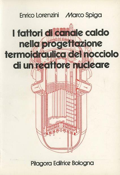 I fattori di canale caldo nella progettazione termoidraulica del nocciolo di un reattore nucleare - Enrico Lorenzini,Marco Spiga - copertina