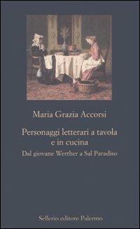 Personaggi letterari a tavola e in cucina. Dal giovane Werther a Sal Paradiso - M. Grazia Accorsi - copertina