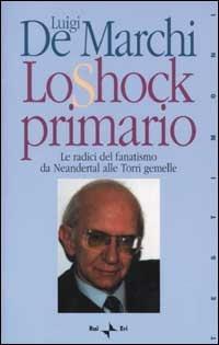 Lo shock primario. Le radici del fanatismo da Neandertal alle Torri Gemelle - Luigi De Marchi - copertina