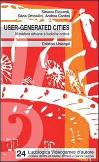 User-generated cities. Metafore urbane e ludiche online - Simone Riccardi,Silvia Ombellini,Andrea Cantini - copertina