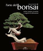 L' arte del bonsai. Storia, estetica, tecniche e segreti di coltivazione