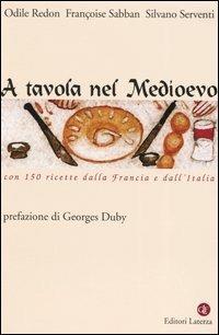 A tavola nel Medioevo. Con 150 ricette dalla Francia e dall'Italia - Odile Redon,Françoise Sabban,Silvano Serventi - copertina