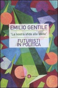 «La nostra sfida alle stelle». Futuristi in politica - Emilio Gentile - copertina