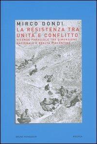 La resistenza tra unità e conflitto. Vicende parallele tra dimensione nazionale e realtà piacentina - Mirco Dondi - copertina