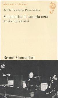 Matematica in camicia nera. Il regime e gli scienziati - Angelo Guerraggio,Pietro Nastasi - copertina