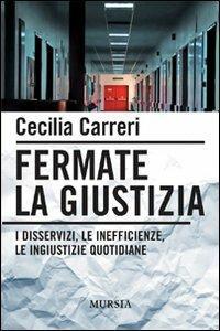 Fermate la giustizia. I disservizi, le inefficienze, le ingiustizie quotidiane - Cecilia Carreri - copertina
