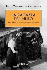 La ragazza del mulo. 1915-1917: il massacro sulla Cresta di Confine - Italo Zandonella Callegher - copertina