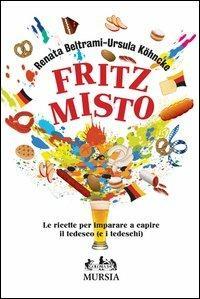 Fritz misto. Le ricette per imparare e capire il tedesco (e i tedeschi) - Renata Beltrami,Ursula Köhncke - copertina