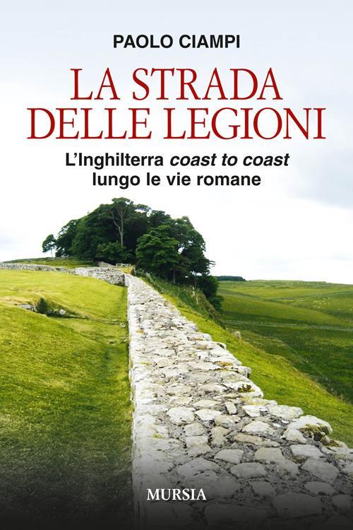 La strada delle legioni. L'Inghilterra coast to coast lungo le vie romane - Paolo Ciampi - copertina