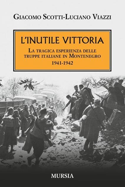 L' inutile vittoria. La tragica esperienza delle truppe italiane in Montenegro 1941-1942 - Giacomo Scotti,Luciano Viazzi - copertina