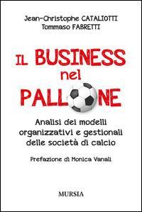 Il business nel pallone. Analisi dei modelli organizzativi e gestionali delle società di calcio - Jean-Christophe Cataliotti,Tommaso Fabretti - copertina