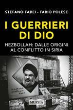 I guerrieri di Dio. Hezbollah: dalle origini al conflitto in Siria