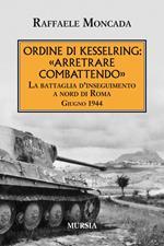 Ordine di Kesslring: «Arretrare combattendo». La battaglia d'inseguimento a Nord di Roma. Giugno 1944
