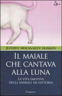 Il maiale che cantava alla luna. La vita emotiva degli animali da fattoria - Jeffrey Moussaieff Masson - copertina