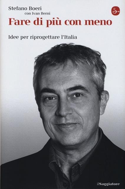 Fare di più con meno. Idee per riprogettare l'Italia - Stefano Boeri,Ivan Berni - copertina