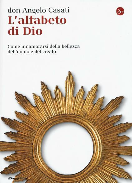 L' alfabeto di Dio. Come innamorarsi della bellezza dell'uomo e del creato - Angelo Casati - copertina