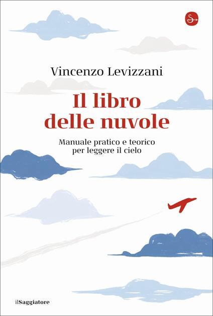 Il libro delle nuvole. Manuale pratico e teorico per leggere il cielo - Vincenzo Levizzani - copertina
