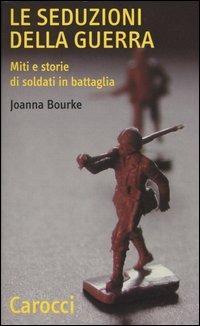 Le seduzioni della guerra. Miti e storie di soldati in battaglia -  Joanna Bourke - copertina