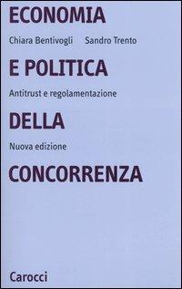 Economia e politica della concorrenza. Antitrust e regolamentazione -  Chiara Bentivogli, Sandro Trento - copertina
