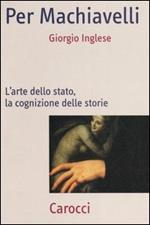 Per Machiavelli. L'arte dello stato, la cognizione delle storie
