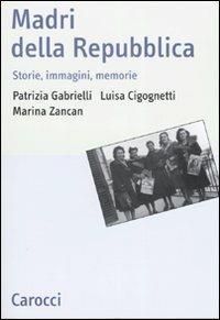 Madri della repubblica. Storia, immagini, memorie -  Patrizia Gabrielli, Luisa Cicognetti, Marina Zancan - copertina