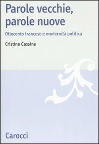 Parole vecchie, parole nuove. Ottocento francese e modernità politica -  Cristina Cassina - copertina