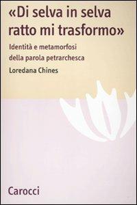 «Di selva in selva, ratto mi trasformo». Identità e metamorfosi della parola petrarchesca -  Loredana Chines - copertina