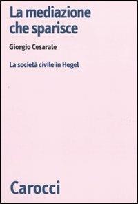 La mediazione che sparisce. La società civile in Hegel -  Giorgio Cesarale - copertina