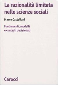 La razionalità limitata nelle scienze sociali. Fondamenti, modelli e contesti decisionali -  Marco Castellani - copertina