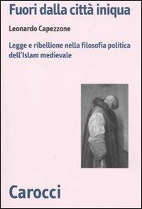 Fuori dalla città iniqua. Legge e ribellione nella filosofia politica dell'Islam medievale -  Leonardo Capezzone - copertina
