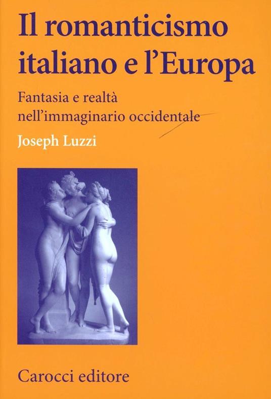 Il romanticismo italiano e l'Europa. Fantasia e realtà nell'immaginario occidentale -  Joseph Luzzi - copertina