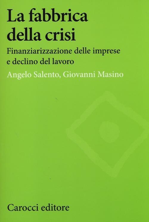 La fabbrica della crisi. Finanziarizzazione delle imprese e declino del lavoro -  Angelo Salento, Giovanni Masino - copertina