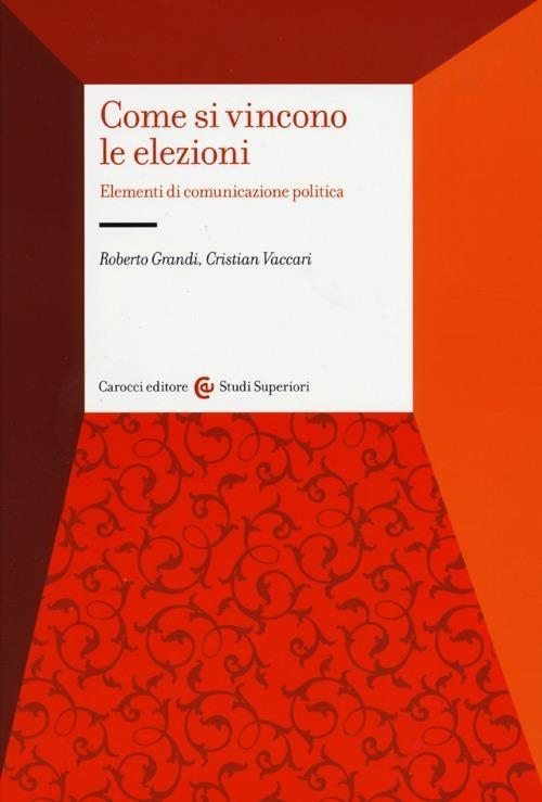 Come si vincono le elezioni. Elementi di comunicazione politica - Roberto Grandi,Cristian Vaccari - copertina