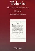Delle cose naturali libri due-Opuscoli-Polemiche telesiane. (rist. anast.)