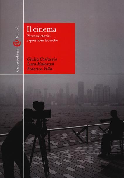 Il cinema. percorsi storici e questioni teoriche. Ediz. illustrata - Giulia Carluccio,Luca Malavasi,Federica Villa - copertina