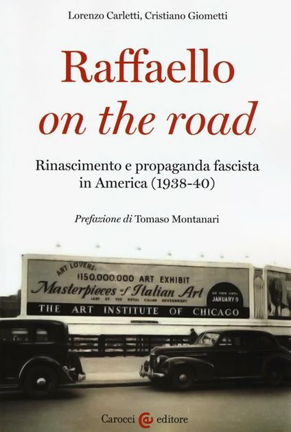 Raffaello on the road. Rinascimento e propaganda fascista in America (1938-40) -  Lorenzo Carletti, Cristiano Giometti - copertina