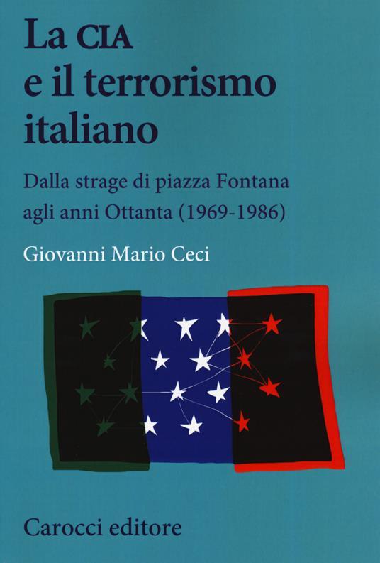 La CIA e il terrorismo italiano. Dalla strage di piazza Fontana agli anni Ottanta (1969-1986) - Giovanni Mario Ceci - copertina