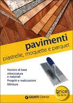 Pavimenti. Piastrelle, moquette e parquet. Nozioni di base, attrezzatura e materiali, progetti e realizzazioni, rifiniture