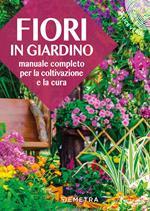 Fiori in giardino. Manuale completo per la coltivazione e la cura