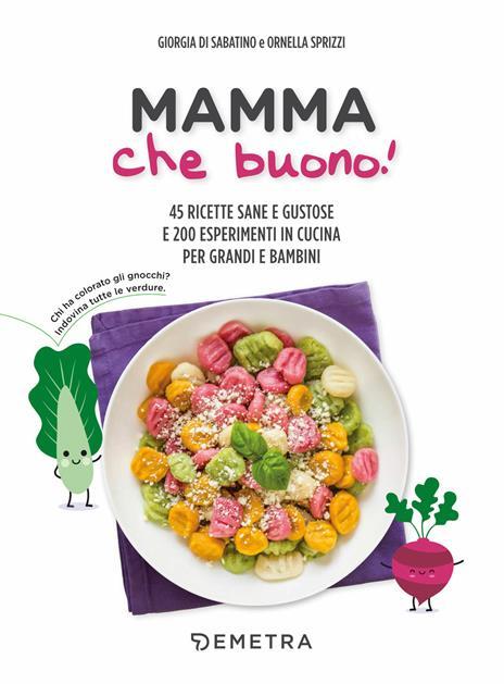 Mamma che buono! 45 ricette sane e gustose e 200 esperimenti in cucina per grandi e bambini - Giorgia Di Sabatino,Ornella Sprizzi - copertina