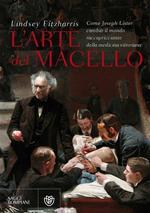 L' arte del macello. Come Joseph Lister cambiò il mondo raccapricciante della medicina vittoriana