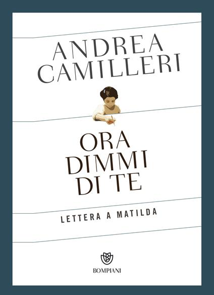 Ora dimmi di te. Lettera a Matilda - Andrea Camilleri - copertina
