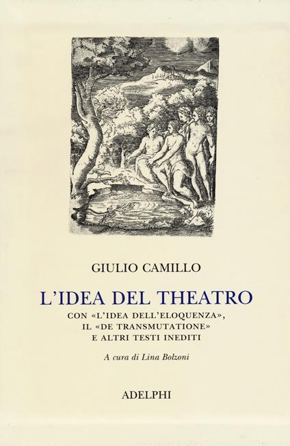 L' idea del theatro. Con «L'idea dell'eloquenza», il «De trasmutatione»e altri testi inediti - Giulio Camillo Delminio - copertina