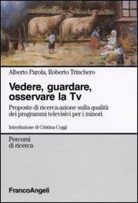 Vedere, guardare, osservare la Tv. Proposte di ricerca-azione sulla qualità dei programmi televisivi per minori - Alberto Parola,Roberto Trinchero - copertina